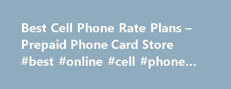 Best Cell Phone Rate Plans – Prepaid Phone Card Store #best #online #cell #phone #deals http://mobile.remmont.com/best-cell-phone-rate-plans-prepaid-phone-card-store-best-online-cell-phone-deals/  TRUSTED DATING SITE Best cell phone rate plans best cell phone rate plans Prepaid phone cards are sold in two different ways. Basing on its use, prepaid phone cards can be sold for international or domestic use. International cards are used when you make calls outside your country. Of course, the…