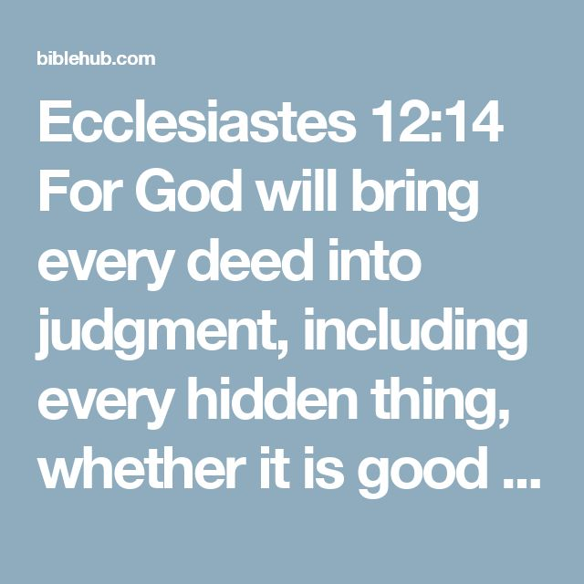 Ecclesiastes 12:14 For God will bring every deed into judgment, including every hidden thing, whether it is good or evil.