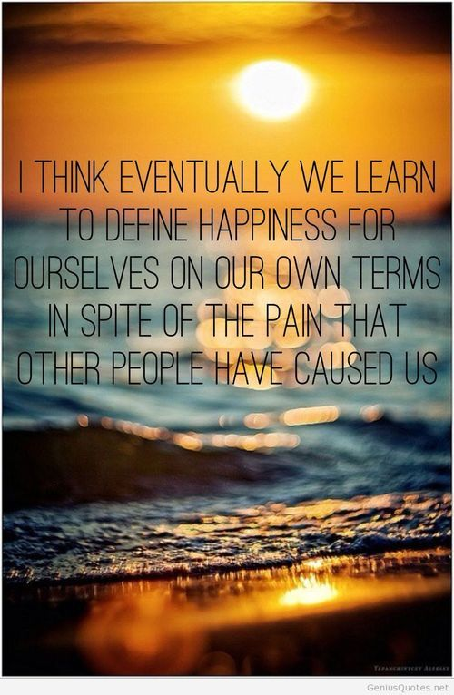 I think eventually we learn to define happiness for ourselves on our own terms in spite of the pain that other people have caused us.