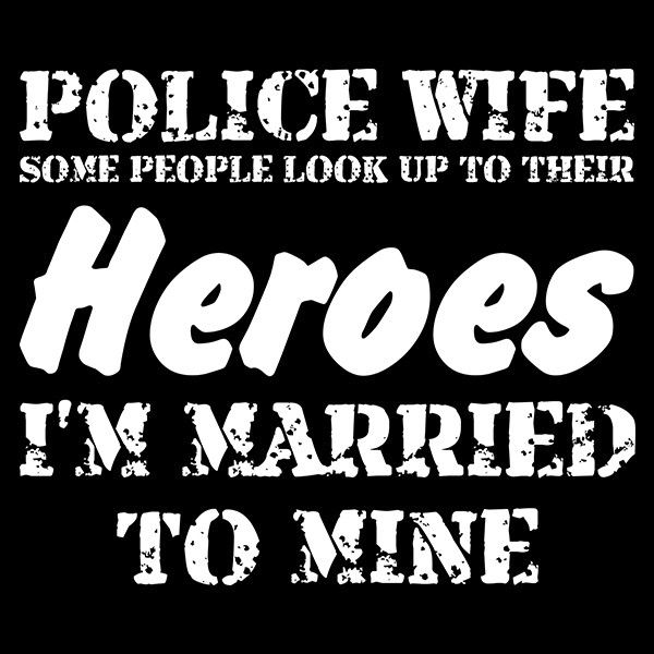 """Police Wife Some People Look Up To Their Heroes I Married Mine"" police shirt. Show your admiration towards your brave husband's career by donning this shirt next time you see him. 100% Cotton"