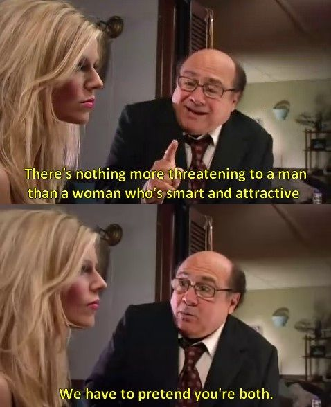 "Sweet dee,""Nothing's more threatening to a man that. Women who's smart and attractive. We have to pretend you're both.""-Frank"