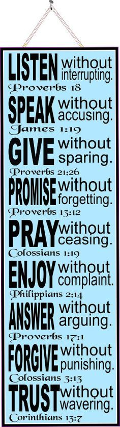 Full Text: Listen without interrupting (Proverbs 128), Speak without accusing (James 1:19), Give without sparing (Proverbs 21:26), Promise without forgetting (Proverbs 12:12), Pray without ceasing (Colossians 1:19), Enjoy without complaint (Philippians 2:14), Answer without arguing (Proverbs 17:1), Forgive without punishing (Colossians 3:13, Trust without wavering (Corinthians 13:7).
