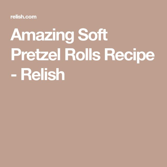 Amazing Soft Pretzel Rolls Recipe - Relish