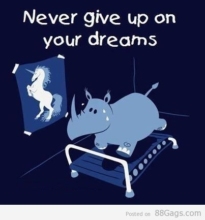 Never Giveup Your Dreams. This is so cute and so me. Dreaming I become a unicorn....or skinny whatever comes first.