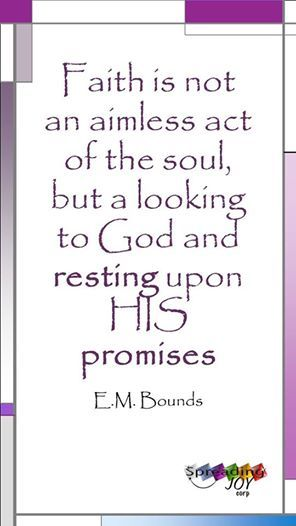Faith is NOT an aimless act of the soul, but a looking to God and resting upon HIS Promises ~ EM Bounds