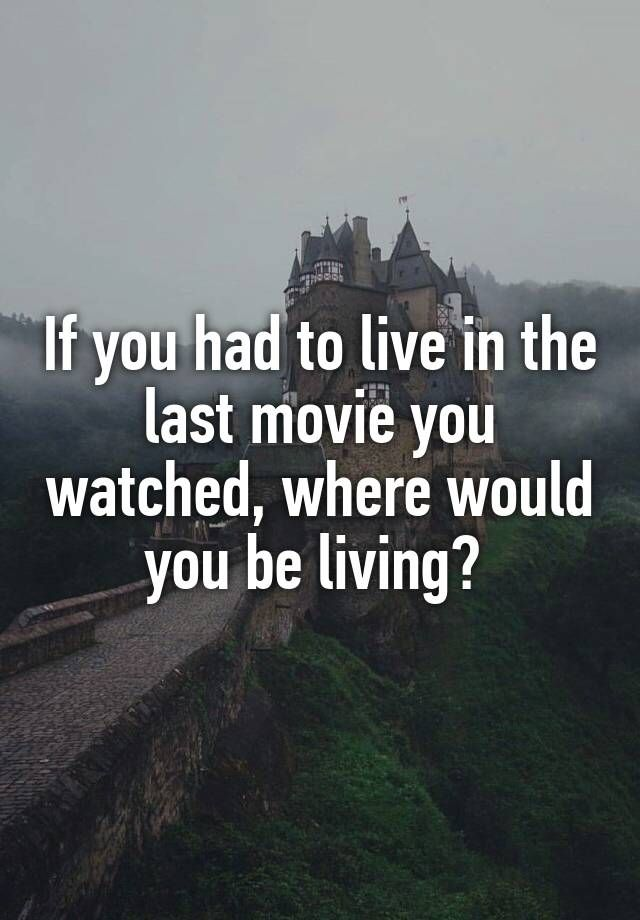 """If you had to live in the last movie you watched, where would you be living? """