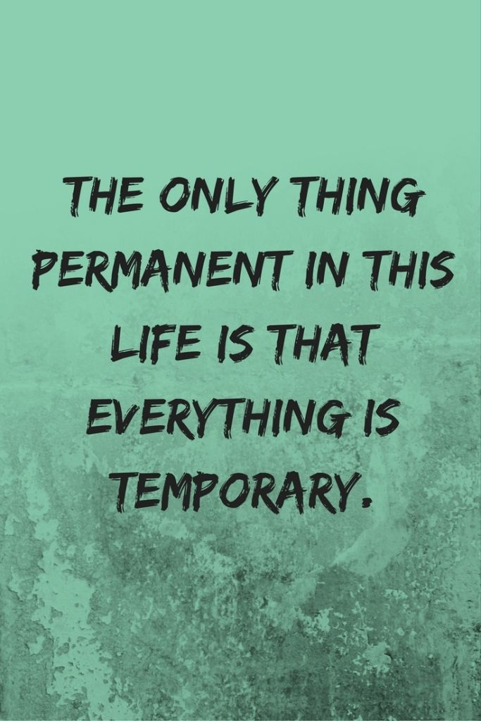 The only thing permanent in this life is that everything is temporary.