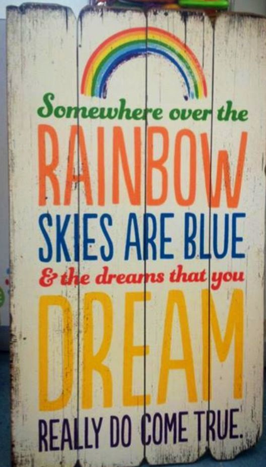 Somewhere over the rainbow, skies are blue and the dreams that you dream really do come true