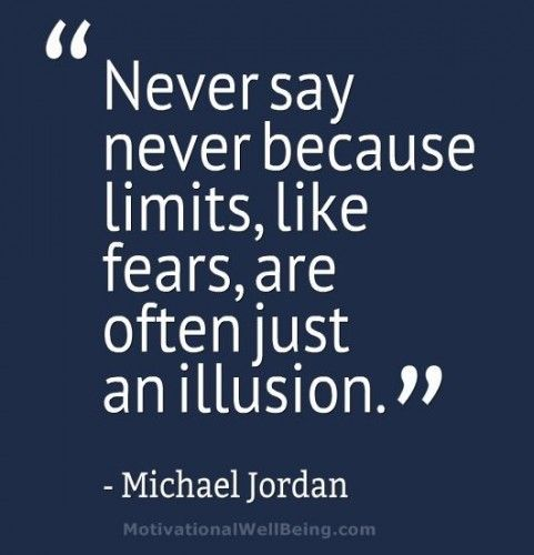 """""""Never say never because limits, like fears, are often just an illusion."""" -Michael Jordan"""