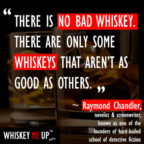 """There is no bad whiskey. There are only some whiskeys that aren't as good as others."" ~ Raymond Chandler. Read more whiskey quotes at http://whiskeymeup.com/category/quote/"