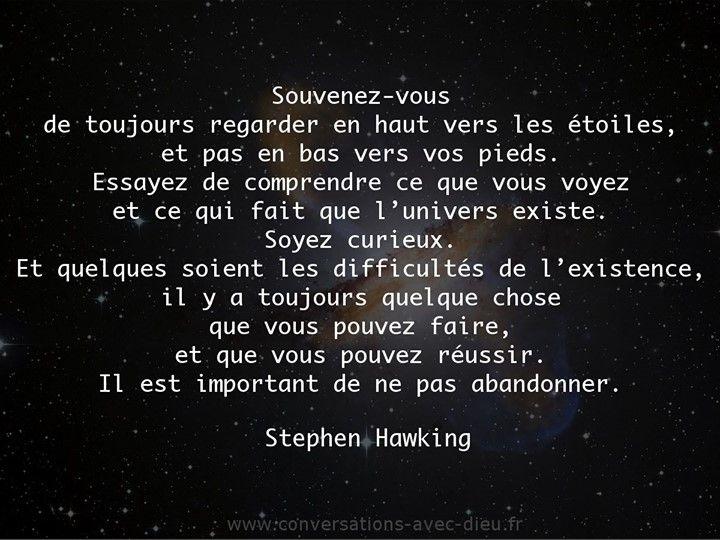 """""""Souvenez-vous de toujours regarder en haut vers les étoiles et pas en bas vers vos pieds. Essayez de comprendre ce que vous voyez et ce qui fait que l'univers existe. Soyez curieux. Et quelques soient les difficultés de l'existence il y a toujours quelque chose que vous pouvez faire et que vous pouvez réussir. Il est important de ne pas abandonner."""" - Stephen Hawking http://ift.tt/1V9s8wk"""