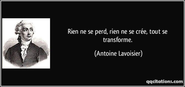 Rien ne se perd, rien ne se crée, tout se transforme. - Antoine Lavoisier