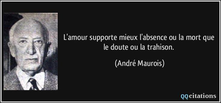 L'amour supporte mieux l'absence ou la mort que le doute ou la trahison. - André Maurois