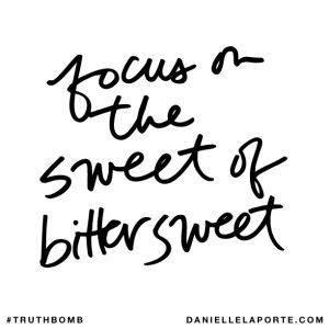 Focus on the sweet of bittersweet. @DanielleLaPorte #Truthbomb http://www.daniellelaporte.com/truthbomb/truthbomb-943/