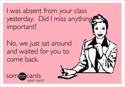 I was absent from your class yesterday. Did I miss anything important? No, we just sat around and waited for you to come back. | Workplace Ecard | someecards.com