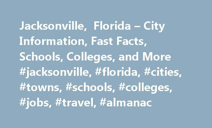 Jacksonville, Florida – City Information, Fast Facts, Schools, Colleges, and More #jacksonville, #florida, #cities, #towns, #schools, #colleges, #jobs, #travel, #almanac http://ireland.remmont.com/jacksonville-florida-city-information-fast-facts-schools-colleges-and-more-jacksonville-florida-cities-towns-schools-colleges-jobs-travel-almanac/  # Jacksonville, Florida Introduction to Jacksonville, Florida Jacksonville, located in the northeast corner of Florida, is the state's largest city…
