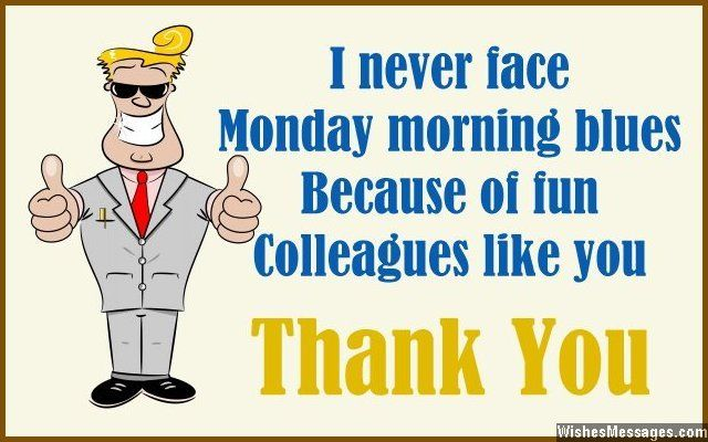 I never face Monday morning blues, because of fun colleagues like you. Thank you. via WishesMessages.com