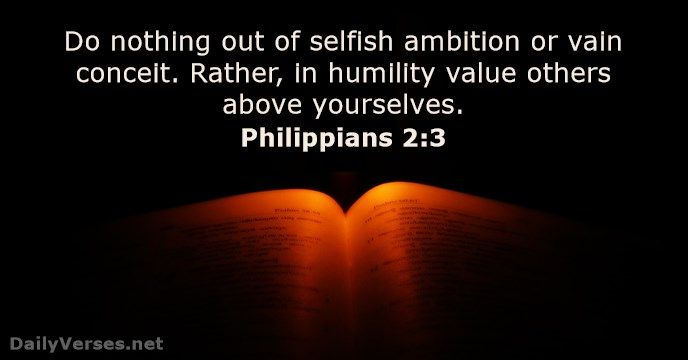 Do nothing out of selfish ambition or vain conceit. Rather, in humility value others above yourselves.