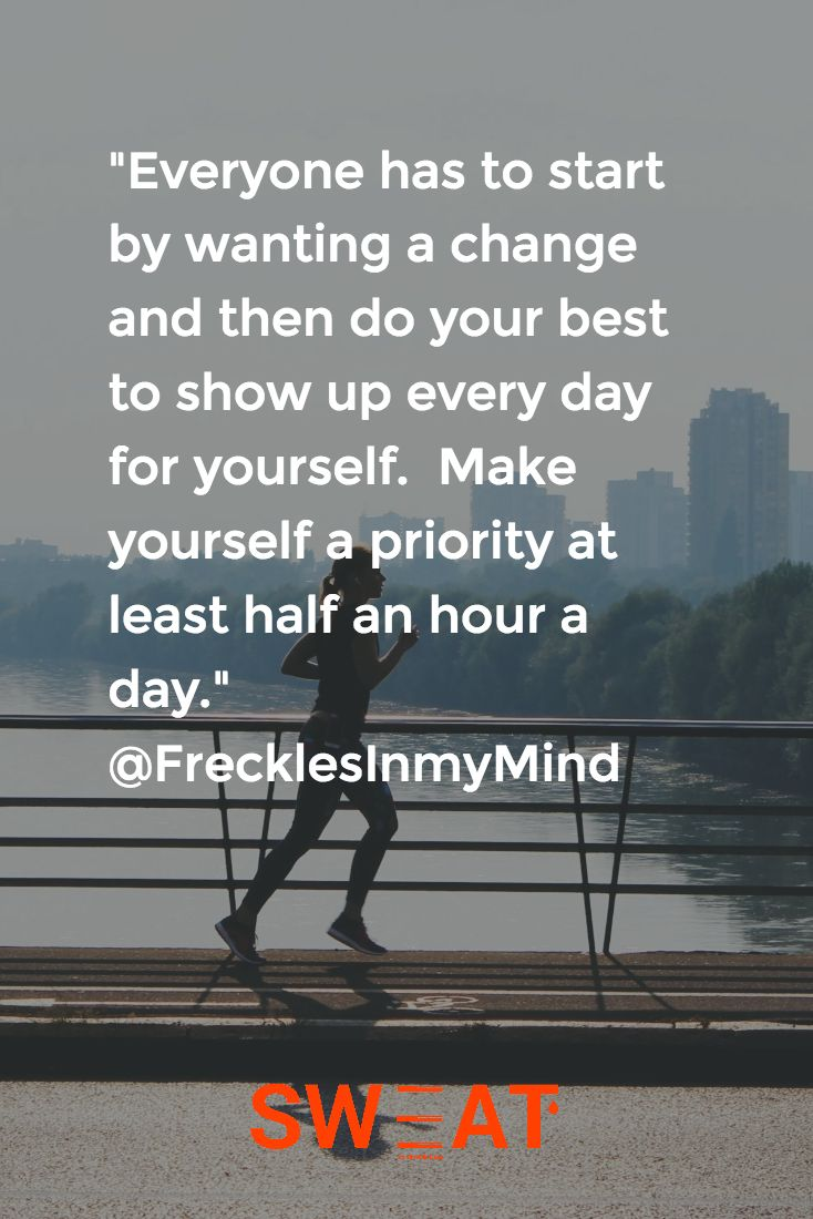 """Everyone has to start by wanting a change and then do your best to show up every day for yourself.  Make yourself a priority at least half an hour a day."" @FrecklesInmyMind"