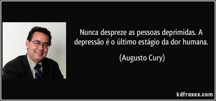 Nunca despreze as pessoas deprimidas. A depressão é o último estágio da dor humana. (Augusto Cury)
