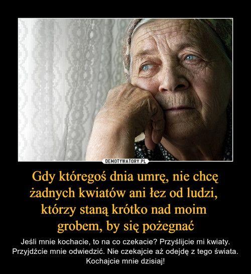 Gdy któregoś dnia umrę, nie chcę żadnych kwiatów ani łez od ludzi, którzy staną krótko nad moim grobem, by się pożegnać