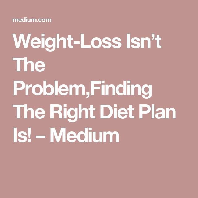 Weight-Loss Isn't The Problem,Finding The Right Diet Plan Is! – Medium