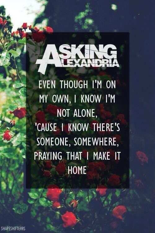 Asking Alexandria< I don't listen to this band but maybe I need to because this lyric, I likes it :3