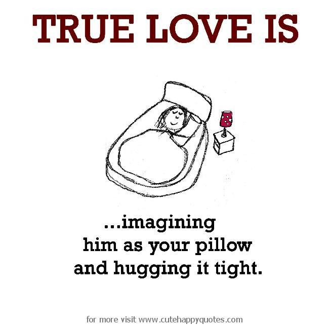 Marvelous True Love Is, Imagining Him As Your Pillow And Hugging It Tight.   Cute