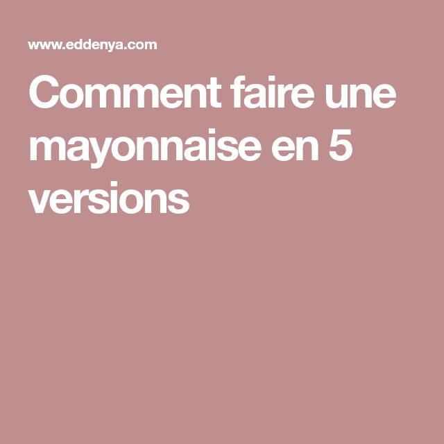 Comment faire une mayonnaise en 5 versions