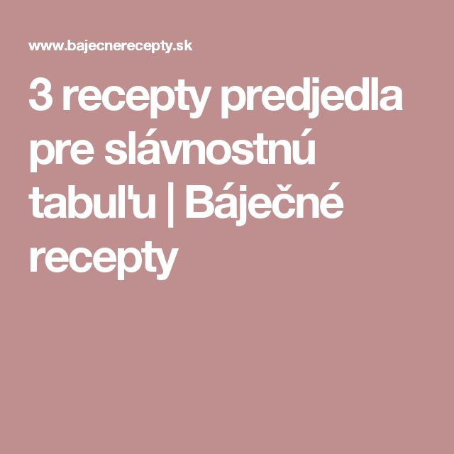 3 recepty predjedla  pre slávnostnú tabuľu | Báječné recepty