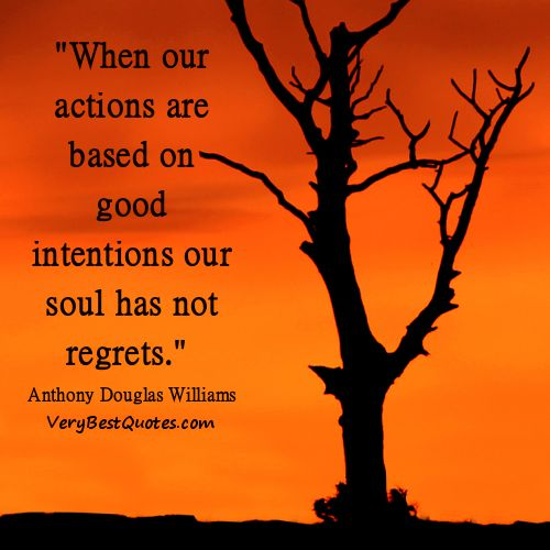 """When our actions are based on good intentions our soul has not regrets."" - Anthony Douglas Williams"