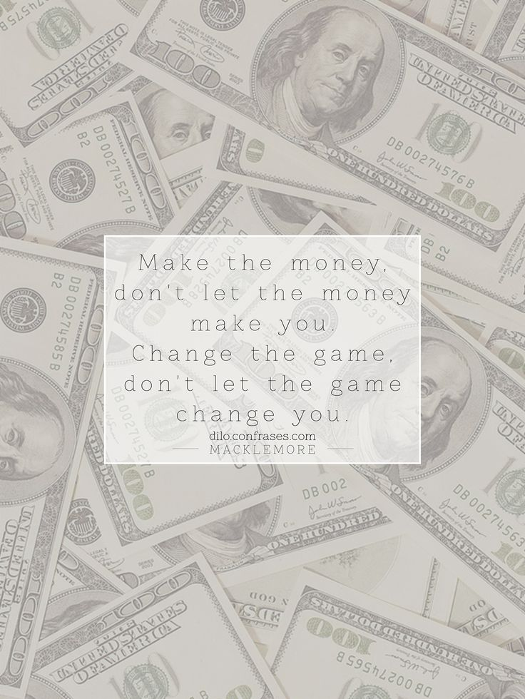 """Make the money, don't let the money make you. Change the game, don't let the game change you."" - Macklemore, ""Make The Money""."