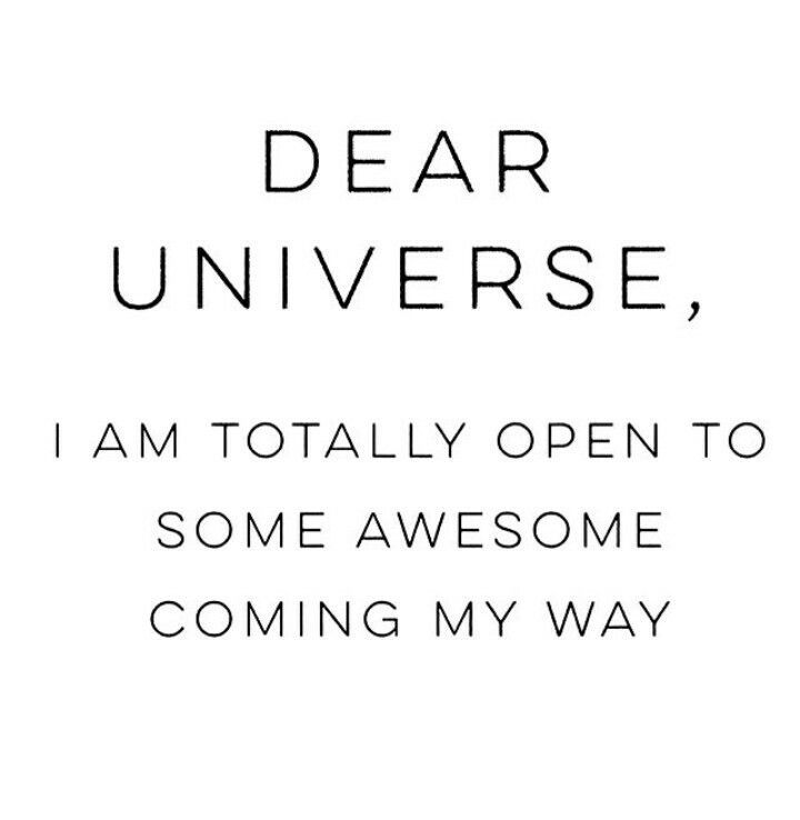Dear Universe, I Am Totally Open To Some Awesome Coming My Way.