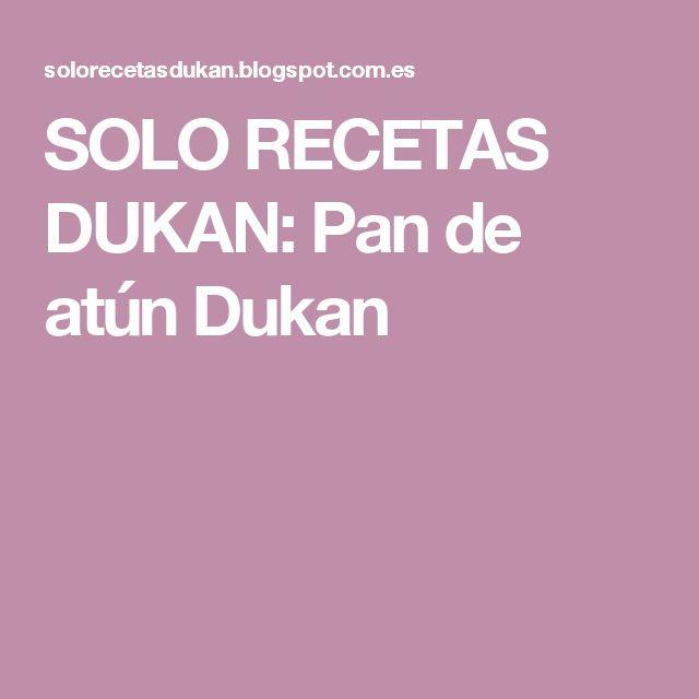 SOLO RECETAS DUKAN: Pan de atún Dukan
