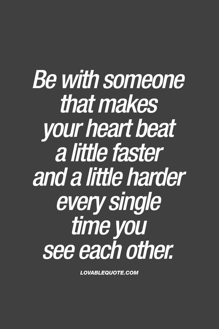 Be with someone that makes your heart beat a little faster and a little harder every single time you see each other.