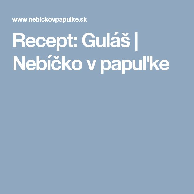 Recept: Guláš   Nebíčko v papuľke