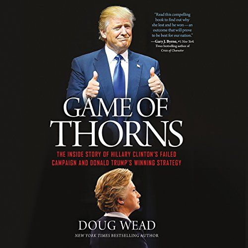 Game of Thorns: The Inside Story of Hillary Clinton's Failed Campaign and Donald Trump's Winning Strategy...