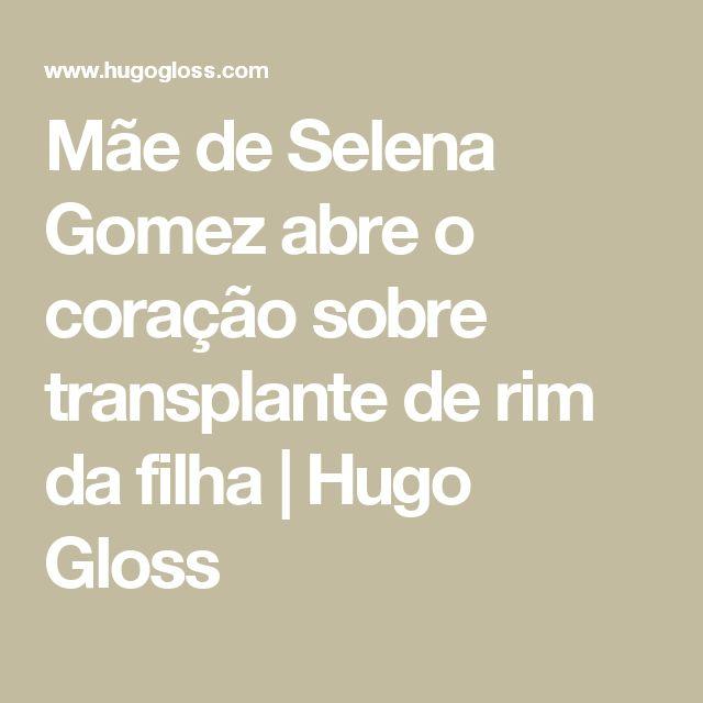 Mãe de Selena Gomez abre o coração sobre transplante de rim da filha | Hugo Gloss