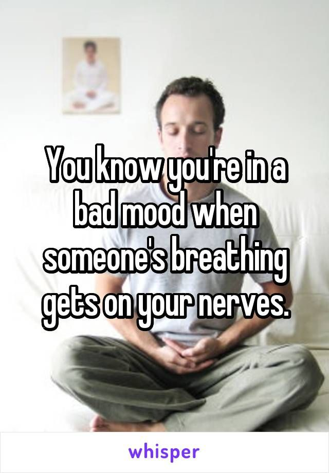 You know you're in a bad mood when someone's breathing gets on your nerves.