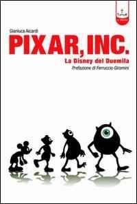Libro Pixar Inc. Storia della Disney del Terzo Millennio Gianluca Aicardi