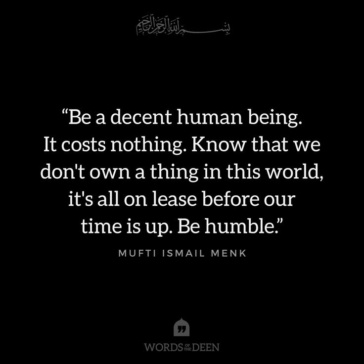 """Be a decent human being. It costs nothing. Know that we don't own a thing in this world, it's all on lease before our time is up. Be humble."" - Mufti Ismail Menk"