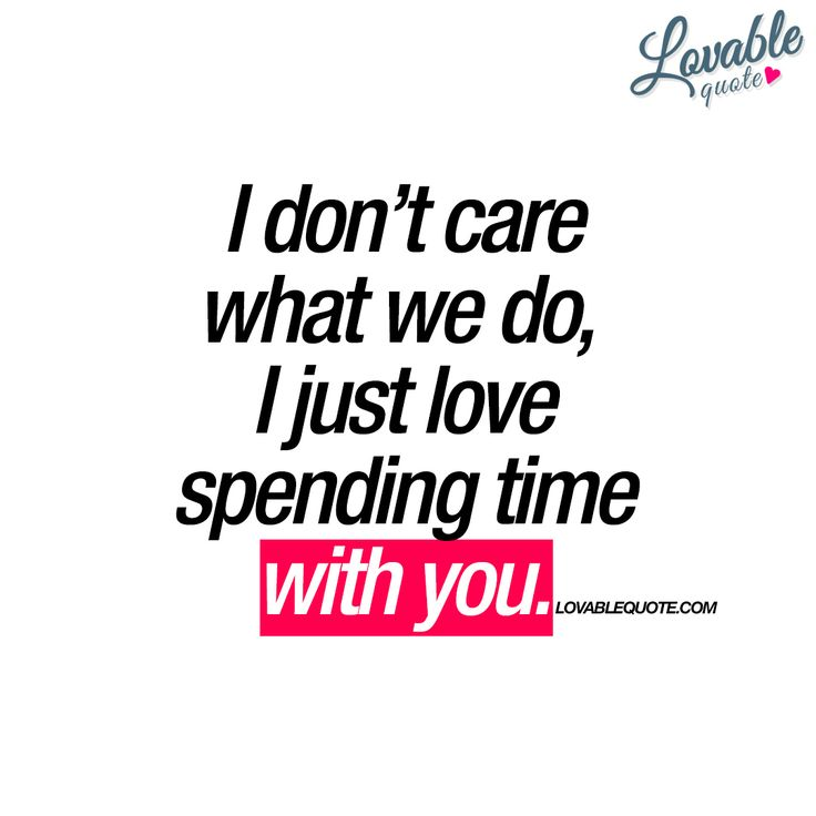 """""""I don't care what we do, I just love spending time with you."""" Lovable quote for him and for her. This is a really nice quote to get!"""