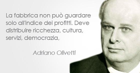 Adriano Olivetti - Imprenditore ( 1901 - 1960). La fabbrica non può guardare solo all'indice dei profitti. Deve distribuire ricchezza, cultura, servizi, democrazia.