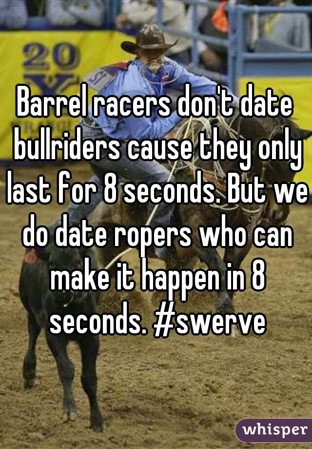 Barrel racers don't date bullriders cause they only last for 8 seconds. But we do date ropers who can make it happen in 8 seconds. #swerve