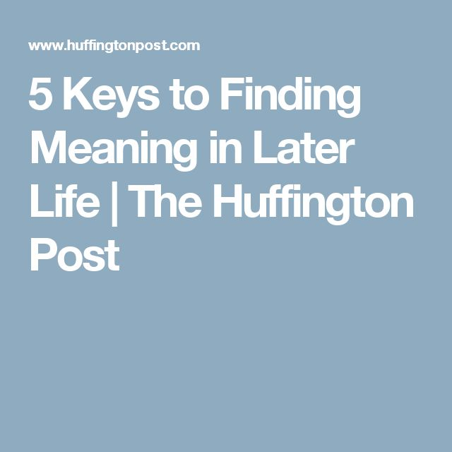 5 Keys to Finding Meaning in Later Life   The Huffington Post