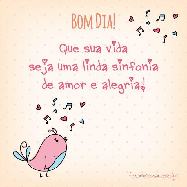 Bom Dia! Que sua vida seja uma linda sinfonia de amor e alegria!