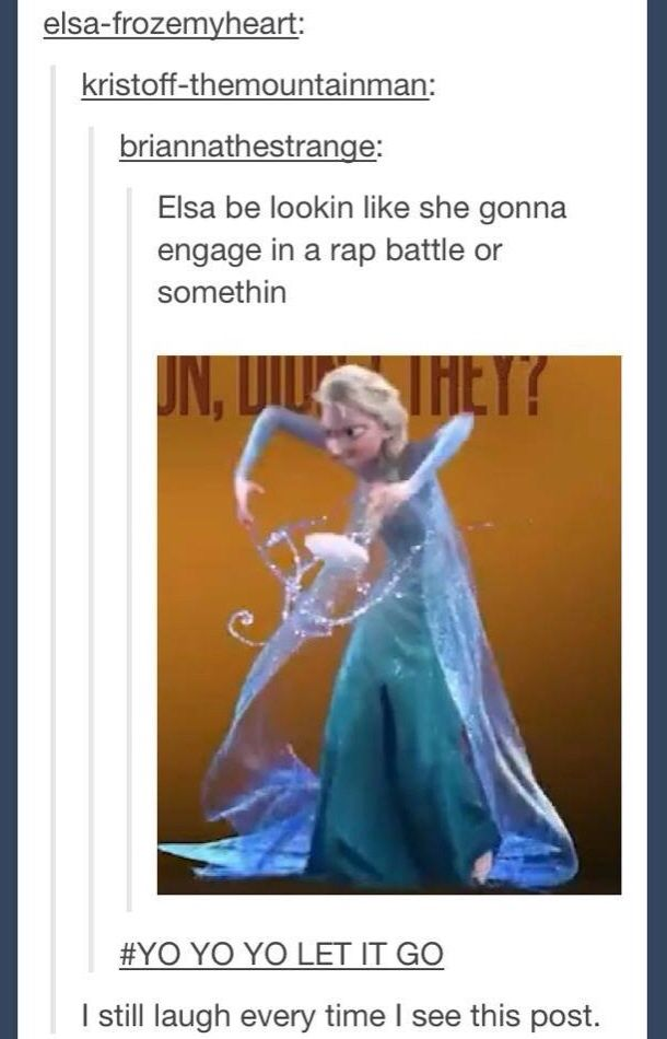 Yo yo let it go Im the queen of snow so you better just turn around and go..... YESH