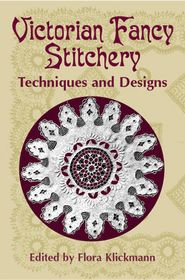 Victorian Fancy Stitchery: Techniques and Designs (Slightly Abridged Reprint of The Home Art Book of Fancy Stitchery from The Girl's Own Paper and Woman's Magazine, London, [n. d.]) (Flora Klickmann, Ed.) (Dover Books)