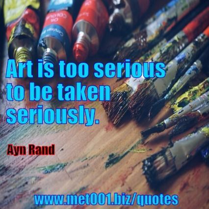 Art is too serious to be taken seriously. Ayn Rand