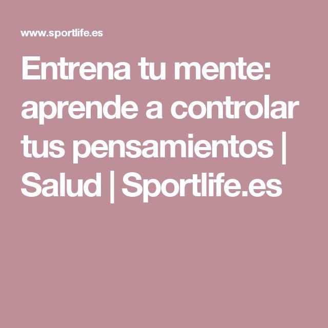 Entrena tu mente: aprende a controlar tus pensamientos | Salud | Sportlife.es